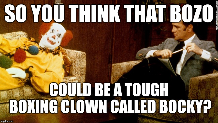 SO YOU THINK THAT BOZO COULD BE A TOUGH BOXING CLOWN CALLED BOCKY? | image tagged in bob newhart clown ith | made w/ Imgflip meme maker