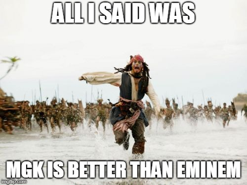 Jack Sparrow Being Chased Meme | ALL I SAID WAS MGK IS BETTER THAN EMINEM | image tagged in memes,jack sparrow being chased | made w/ Imgflip meme maker