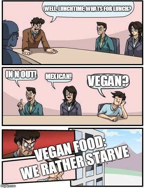 lets face it, it is true | WELL, LUNCHTIME, WHATS FOR LUNCH? IN N OUT! MEXICAN! VEGAN? VEGAN FOOD: WE RATHER STARVE | image tagged in memes,boardroom meeting suggestion,veganism,vegan,starvation | made w/ Imgflip meme maker