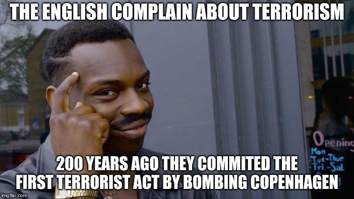 English memes  | THE ENGLISH COMPLAIN ABOUT TERRORISM 200 YEARS AGO THEY COMMITED THE FIRST TERRORIST ACT BY BOMBING COPENHAGEN | image tagged in memes,roll safe think about it,english meme,danish meme | made w/ Imgflip meme maker