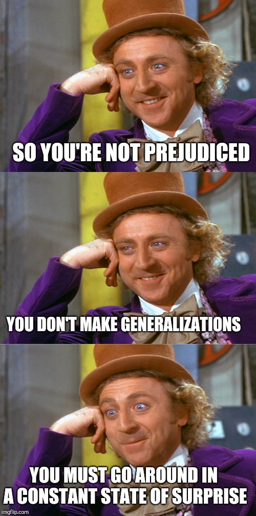 SO YOU'RE NOT PREJUDICED YOU DON'T MAKE GENERALIZATIONS YOU MUST GO AROUND IN A CONSTANT STATE OF SURPRISE | image tagged in creepy condescending wonka stacked | made w/ Imgflip meme maker
