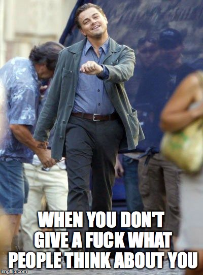 Strutting Leo | WHEN YOU DON'T GIVE A F**K WHAT PEOPLE THINK ABOUT YOU | image tagged in strutting leo | made w/ Imgflip meme maker