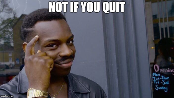 Roll Safe Think About It Meme | NOT IF YOU QUIT | image tagged in memes,roll safe think about it | made w/ Imgflip meme maker