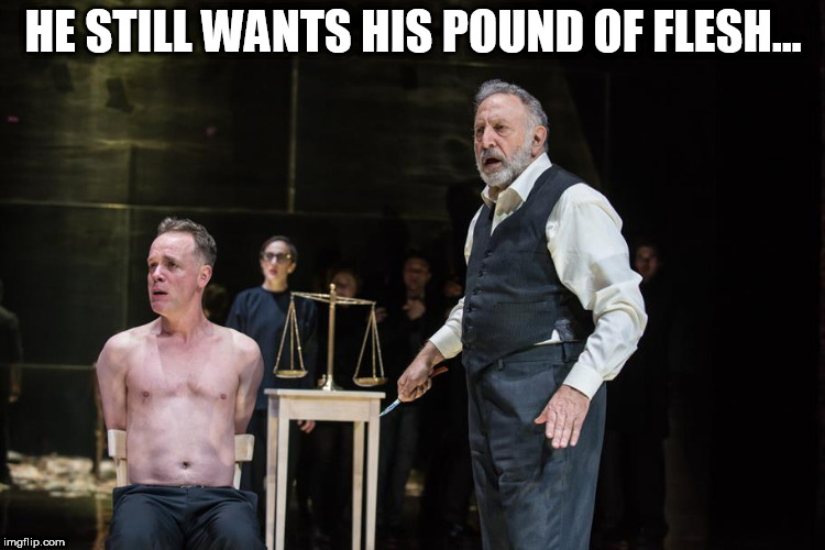 HE STILL WANTS HIS POUND OF FLESH... | image tagged in pound of flesh | made w/ Imgflip meme maker