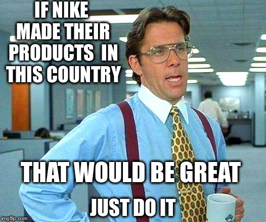 That Would Be Great Nike | IF NIKE MADE THEIR PRODUCTS  IN THIS COUNTRY JUST DO IT THAT WOULD BE GREAT | image tagged in nike,that would be great,sweatshops | made w/ Imgflip meme maker