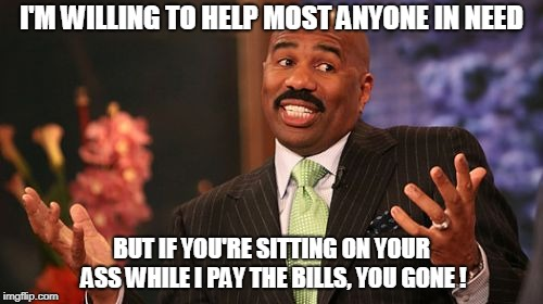 Steve Harvey | I'M WILLING TO HELP MOST ANYONE IN NEED BUT IF YOU'RE SITTING ON YOUR ASS WHILE I PAY THE BILLS, YOU GONE ! | image tagged in memes,steve harvey | made w/ Imgflip meme maker