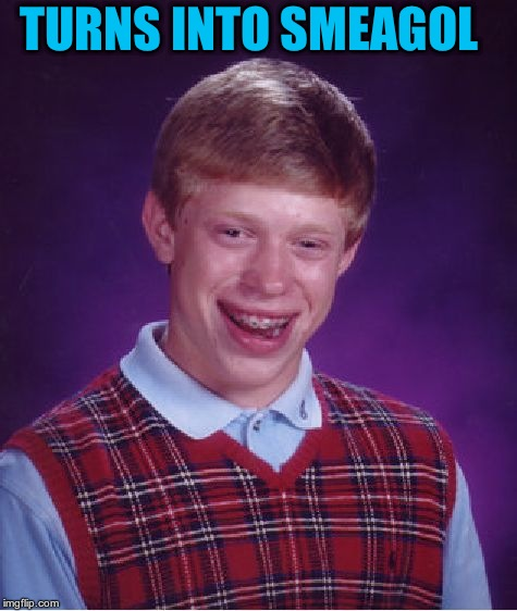 Bad Luck Brian Meme | TURNS INTO SMEAGOL | image tagged in memes,bad luck brian | made w/ Imgflip meme maker