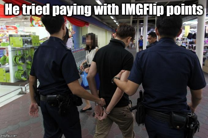 He tried paying with IMGFlip points | made w/ Imgflip meme maker