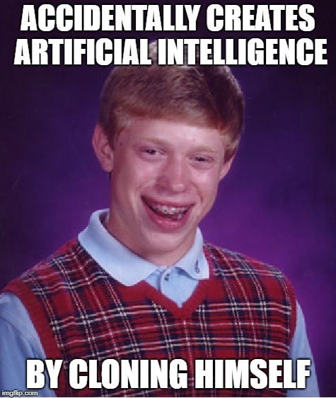 Bad Luck Bot Brian | ACCIDENTALLY CREATES ARTIFICIAL INTELLIGENCE BY CLONING HIMSELF | image tagged in memes,bad luck brian,artificial intelligence,robots,clones | made w/ Imgflip meme maker