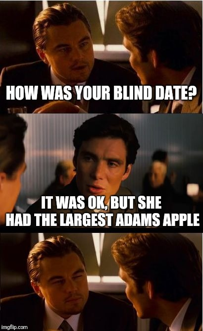 Inception Meme | HOW WAS YOUR BLIND DATE? IT WAS OK, BUT SHE HAD THE LARGEST ADAMS APPLE | image tagged in memes,inception | made w/ Imgflip meme maker