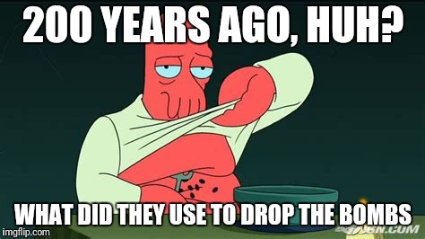 Zoidberg  | 200 YEARS AGO, HUH? WHAT DID THEY USE TO DROP THE BOMBS | image tagged in zoidberg | made w/ Imgflip meme maker