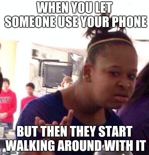 Black Girl Wat Meme | WHEN YOU LET SOMEONE USE YOUR PHONE BUT THEN THEY START WALKING AROUND WITH IT | image tagged in memes,black girl wat | made w/ Imgflip meme maker