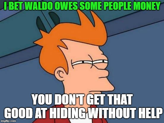 wheres waldo!? he still owes me! | I BET WALDO OWES SOME PEOPLE MONEY YOU DON'T GET THAT GOOD AT HIDING WITHOUT HELP | image tagged in memes,futurama fry,where's waldo | made w/ Imgflip meme maker