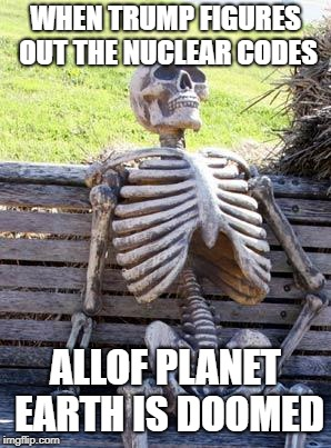 Waiting Skeleton Meme | WHEN TRUMP FIGURES OUT THE NUCLEAR CODES ALLOF PLANET EARTH IS DOOMED | image tagged in memes,waiting skeleton | made w/ Imgflip meme maker