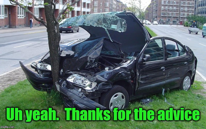 Car Crash | Uh yeah.  Thanks for the advice | image tagged in car crash | made w/ Imgflip meme maker