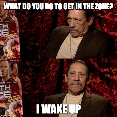 WHAT DO YOU DO TO GET IN THE ZONE? I WAKE UP | image tagged in i just wake up | made w/ Imgflip meme maker
