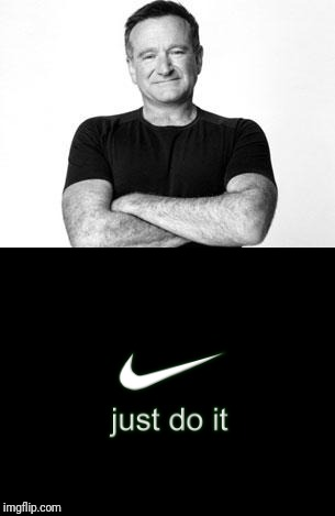 Just do it | image tagged in robin williams | made w/ Imgflip meme maker