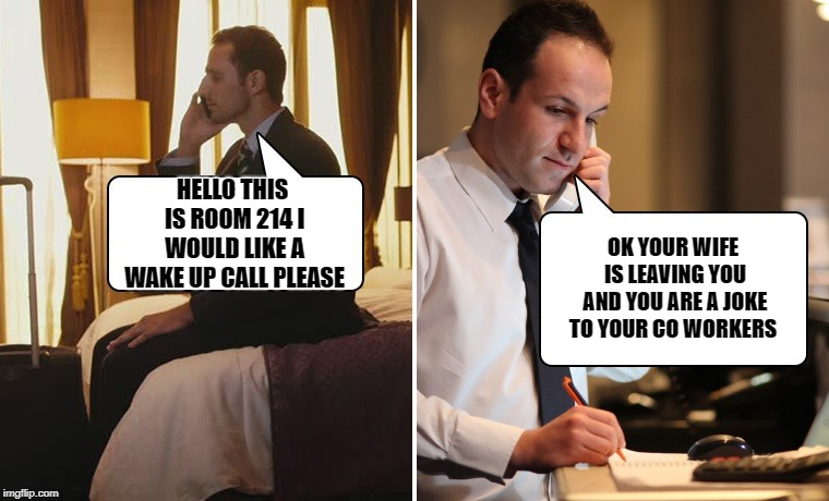 wake up call | HELLO THIS IS ROOM 214 I WOULD LIKE A WAKE UP CALL PLEASE OK YOUR WIFE IS LEAVING YOU AND YOU ARE A JOKE TO YOUR CO WORKERS | image tagged in hotel,wake up call | made w/ Imgflip meme maker