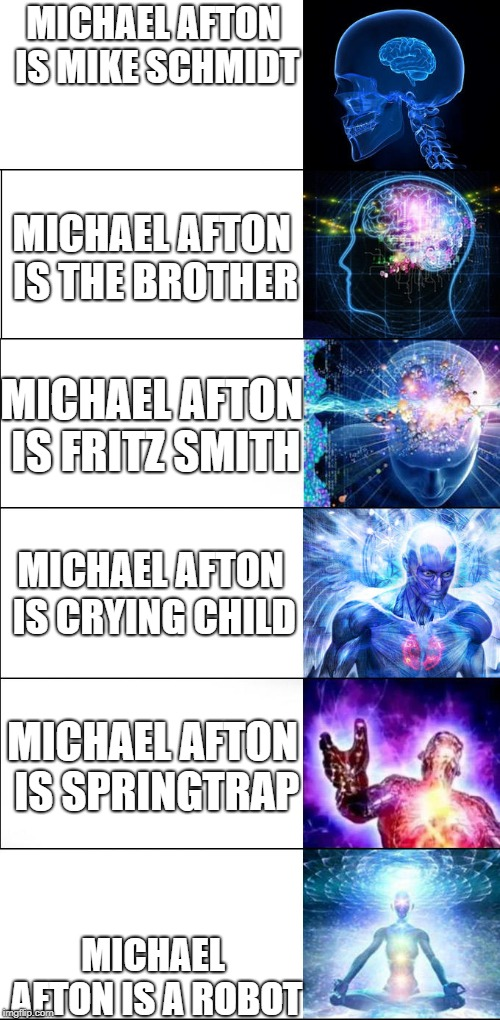 Eggs Benedict, victim of theorising since his introduction.  | MICHAEL AFTON IS MIKE SCHMIDT MICHAEL AFTON IS A ROBOT MICHAEL AFTON IS THE BROTHER MICHAEL AFTON IS FRITZ SMITH MICHAEL AFTON IS CRYING CHI | image tagged in expanding brain,five nights at freddy's,michael afton,fnaf sister location,fnaf | made w/ Imgflip meme maker