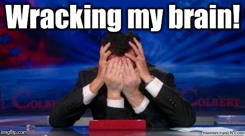 stephen colbert face palms | Wracking my brain! | image tagged in stephen colbert face palms | made w/ Imgflip meme maker
