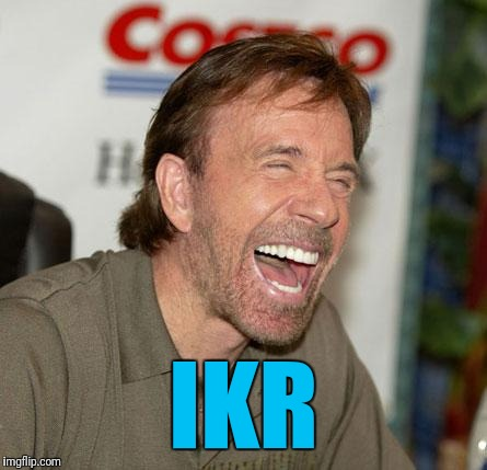 Chuck Norris Laughing Meme | IKR | image tagged in memes,chuck norris laughing,chuck norris | made w/ Imgflip meme maker