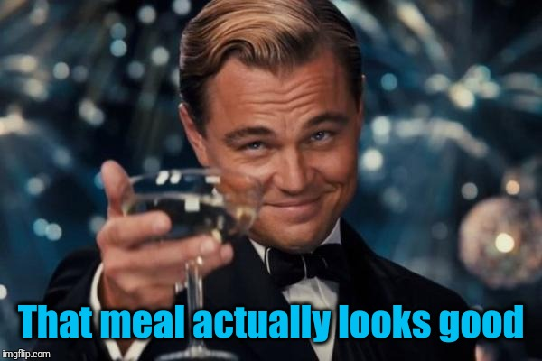 Leonardo Dicaprio Cheers Meme | That meal actually looks good | image tagged in memes,leonardo dicaprio cheers | made w/ Imgflip meme maker