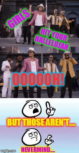 Whatever!  | GIRLS HIT YOUR HALLELUJAH OOOOOH! BUT THOSE AREN'T.... NEVERMIND.... | image tagged in uptown funk,nixieknox,memes | made w/ Imgflip meme maker