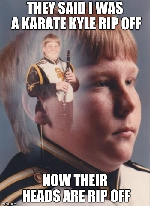 PTSD Clarinet Boy Meme | THEY SAID I WAS A KARATE KYLE RIP OFF NOW THEIR HEADS ARE RIP OFF | image tagged in memes,ptsd clarinet boy | made w/ Imgflip meme maker