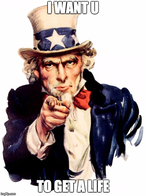 Uncle Sam | I WANT U TO GET A LIFE | image tagged in memes,uncle sam | made w/ Imgflip meme maker