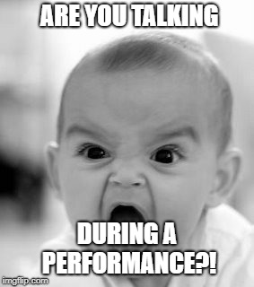 Angry Baby Meme | ARE YOU TALKING DURING A PERFORMANCE?! | image tagged in memes,angry baby | made w/ Imgflip meme maker