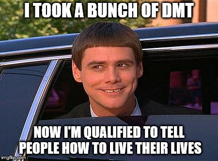 jim carrey meme  | I TOOK A BUNCH OF DMT NOW I'M QUALIFIED TO TELL PEOPLE HOW TO LIVE THEIR LIVES | image tagged in jim carrey meme | made w/ Imgflip meme maker