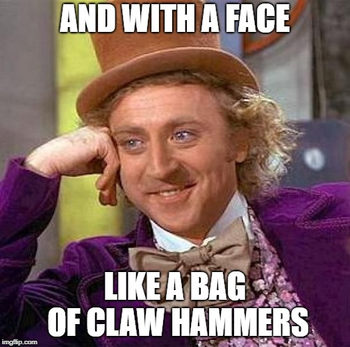 Creepy Condescending Wonka Meme | AND WITH A FACE LIKE A BAG OF CLAW HAMMERS | image tagged in memes,creepy condescending wonka | made w/ Imgflip meme maker