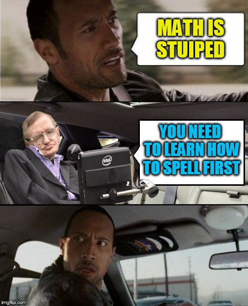 MATH IS STUIPED YOU NEED TO LEARN HOW TO SPELL FIRST | made w/ Imgflip meme maker