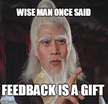 Wise Kung Fu Master | WISE MAN ONCE SAID FEEDBACK IS A GIFT | image tagged in wise kung fu master | made w/ Imgflip meme maker