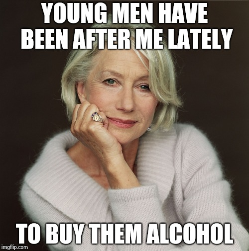Helen Mirren | YOUNG MEN HAVE BEEN AFTER ME LATELY TO BUY THEM ALCOHOL | image tagged in helen mirren | made w/ Imgflip meme maker
