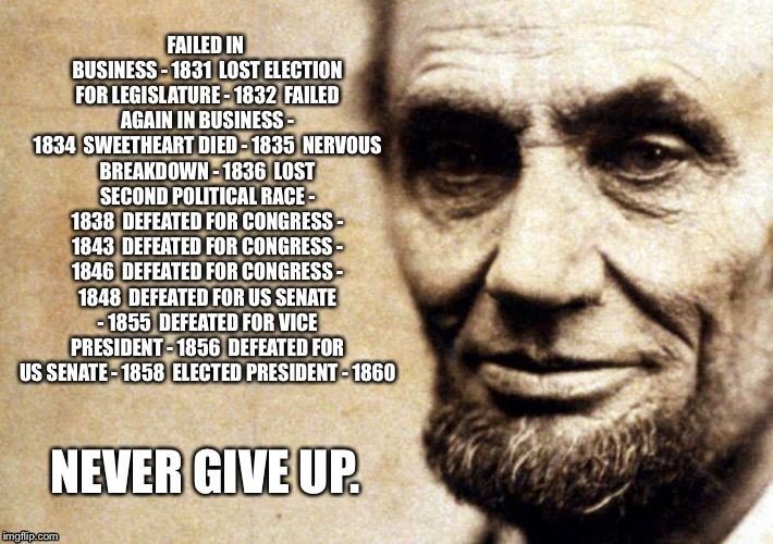 FAILED IN BUSINESS - 1831  LOST ELECTION FOR LEGISLATURE - 1832  FAILED AGAIN IN BUSINESS - 1834  SWEETHEART DIED - 1835  NERVOUS BREAKDOWN - 1836  LOST SECOND POLITICAL RACE - 1838  DEFEATED FOR CONGRESS - 1843  DEFEATED FOR CONGRESS - 1846  DEFEATED FOR CONGRESS - 1848  DEFEATED FOR US SENATE - 1855  DEFEATED FOR VICE PRESIDENT - 1856  DEFEATED FOR US SENATE - 1858  ELECTED PRESIDENT - 1860; NEVER GIVE UP. | image tagged in lincoln | made w/ Imgflip meme maker