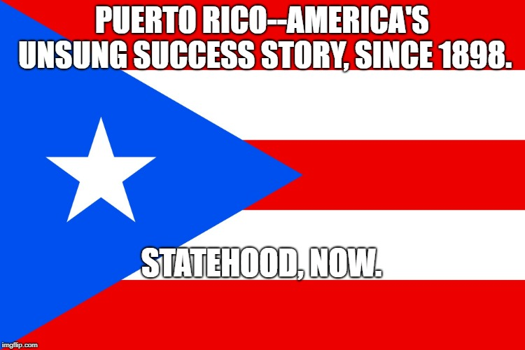 PUERTO RICO--AMERICA'S UNSUNG SUCCESS STORY, SINCE 1898. STATEHOOD, NOW. | image tagged in puerto rico | made w/ Imgflip meme maker