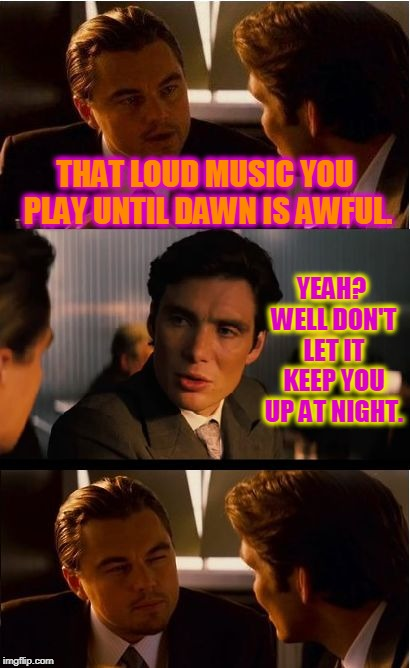 Insert clever title here.  | THAT LOUD MUSIC YOU PLAY UNTIL DAWN IS AWFUL. YEAH? WELL DON'T LET IT KEEP YOU UP AT NIGHT. | image tagged in memes,inception,nixieknox | made w/ Imgflip meme maker