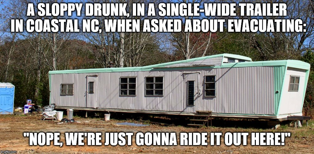 "That's a bold non-move! | A SLOPPY DRUNK, IN A SINGLE-WIDE TRAILER IN COASTAL NC, WHEN ASKED ABOUT EVACUATING: ""NOPE, WE'RE JUST GONNA RIDE IT OUT HERE!"" 