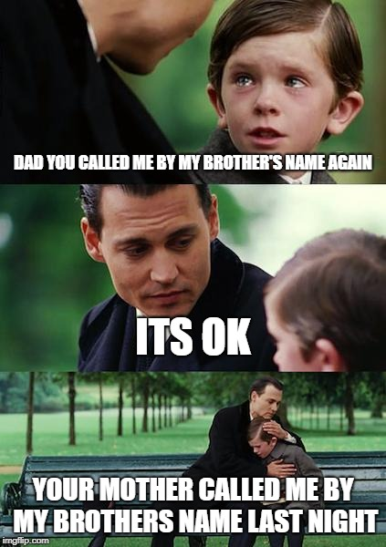 Finding Neverland Meme | DAD YOU CALLED ME BY MY BROTHER'S NAME AGAIN ITS OK YOUR MOTHER CALLED ME BY MY BROTHERS NAME LAST NIGHT | image tagged in memes,finding neverland | made w/ Imgflip meme maker