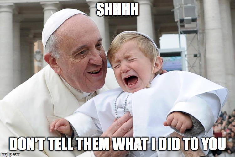 Don't Tell | SHHHH DON'T TELL THEM WHAT I DID TO YOU | image tagged in pope francis,pedophile | made w/ Imgflip meme maker