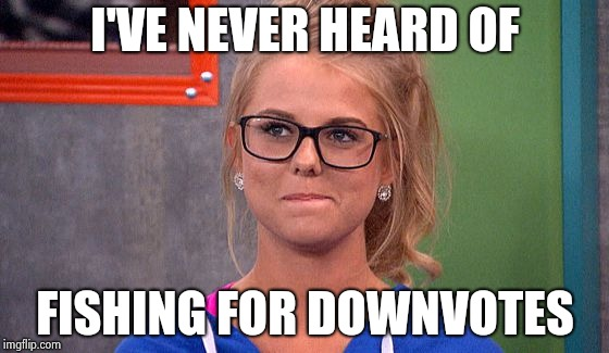 Nicole 's thinking | I'VE NEVER HEARD OF FISHING FOR DOWNVOTES | image tagged in nicole 's thinking | made w/ Imgflip meme maker