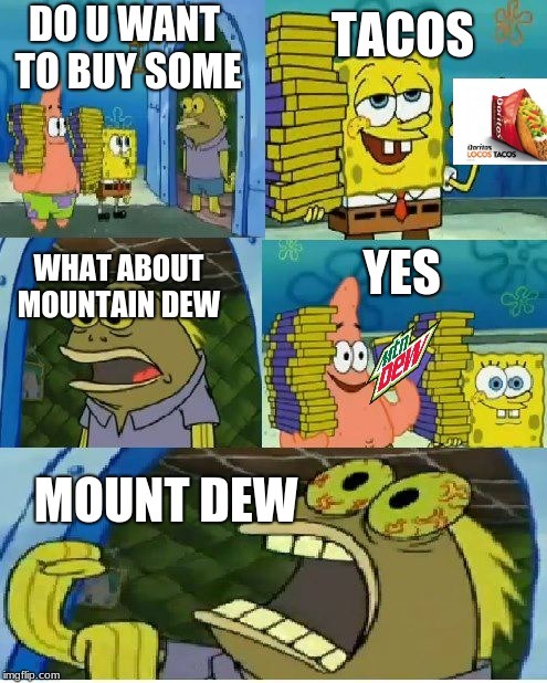 Chocolate Spongebob Meme | DO U WANT TO BUY SOME MOUNT DEW TACOS WHAT ABOUT MOUNTAIN DEW YES | image tagged in memes,chocolate spongebob | made w/ Imgflip meme maker