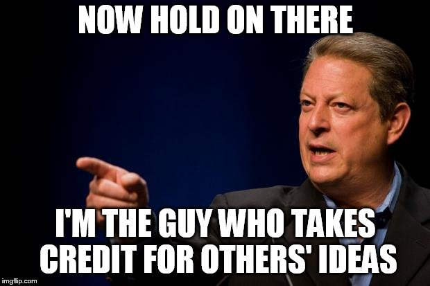 al gore troll | NOW HOLD ON THERE I'M THE GUY WHO TAKES CREDIT FOR OTHERS' IDEAS | image tagged in al gore troll | made w/ Imgflip meme maker