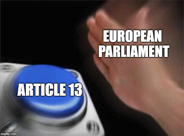 Why have you forsaken us  | EUROPEAN PARLIAMENT ARTICLE 13 | image tagged in memes,blank nut button,european union,scumbag europe,political meme,stupid politicians | made w/ Imgflip meme maker