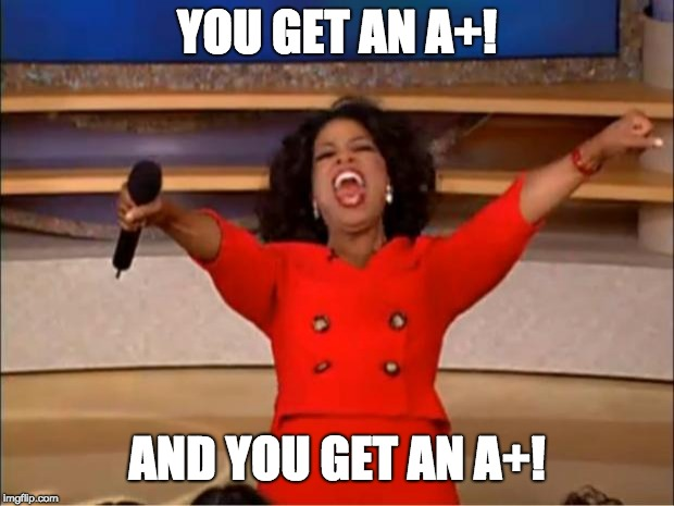 Oprah You Get A Meme | YOU GET AN A+! AND YOU GET AN A+! | image tagged in memes,oprah you get a | made w/ Imgflip meme maker