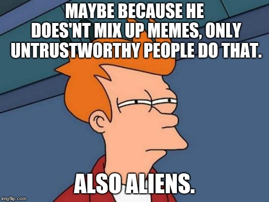 Futurama Fry Meme | MAYBE BECAUSE HE DOES'NT MIX UP MEMES, ONLY UNTRUSTWORTHY PEOPLE DO THAT. ALSO ALIENS. | image tagged in memes,futurama fry | made w/ Imgflip meme maker