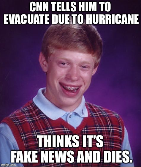 Bad Luck Brian Meme | CNN TELLS HIM TO EVACUATE DUE TO HURRICANE THINKS IT'S FAKE NEWS AND DIES. | image tagged in memes,bad luck brian | made w/ Imgflip meme maker