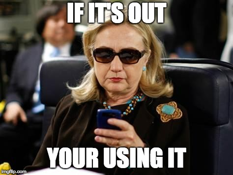 Hillary Clinton Cellphone Meme | IF IT'S OUT YOUR USING IT | image tagged in memes,hillary clinton cellphone | made w/ Imgflip meme maker