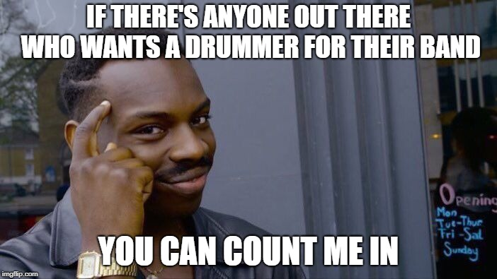 Count me in | IF THERE'S ANYONE OUT THERE WHO WANTS A DRUMMER FOR THEIR BAND YOU CAN COUNT ME IN | image tagged in memes,roll safe think about it,band,drummer,count,music | made w/ Imgflip meme maker